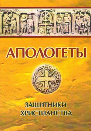 Апологеты - защитники Христианства в древние века